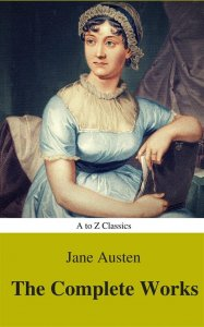 The Complete Works of Jane Austen (Best Navigation, Active TOC) (A to Z Classics)