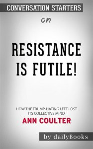 Resistance Is Futile!: How the Trump-Hating Left Lost Its Collective Mind by Ann Coulter| Conversation Starters