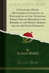 A Counting-House Dictionary, Containing an Explanation of the Technical Terms Used by Merchants and Bankers in the Money Market and on the Stock Exchange