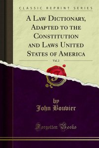 A Law Dictionary, Adapted to the Constitution and Laws United States of America