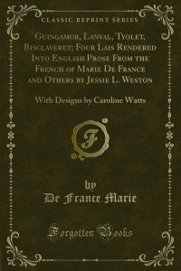 Guingamor, Lanval, Tyolet, Bisclaveret; Four Lais Rendered Into English Prose From the French of Marie De France and Others by Jessie L. Weston
