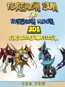 Pokemon Sun and Pokemon Moon 3DS Game Guide Unofficial