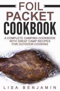 Foil Packet Cookbook: A Complete Camping Cookbook With Great Camp Recipes For Outdoor Cooking