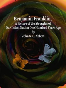 Benjamin Franklin, A Picture of the Struggles of Our Infant Nation One Hundred Years Ago